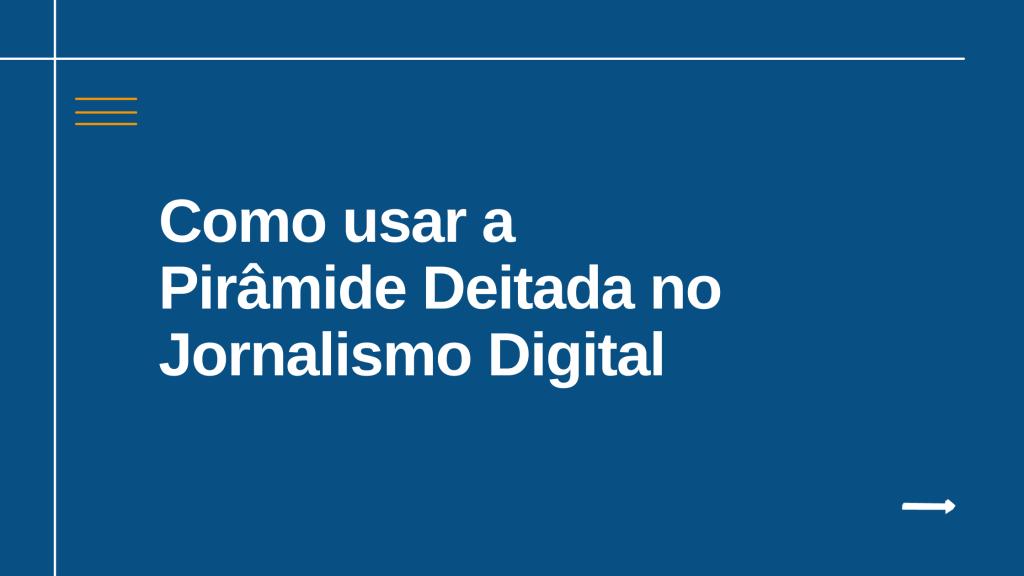 Como usar a Pirâmide Deitada no Jornalismo Digital
