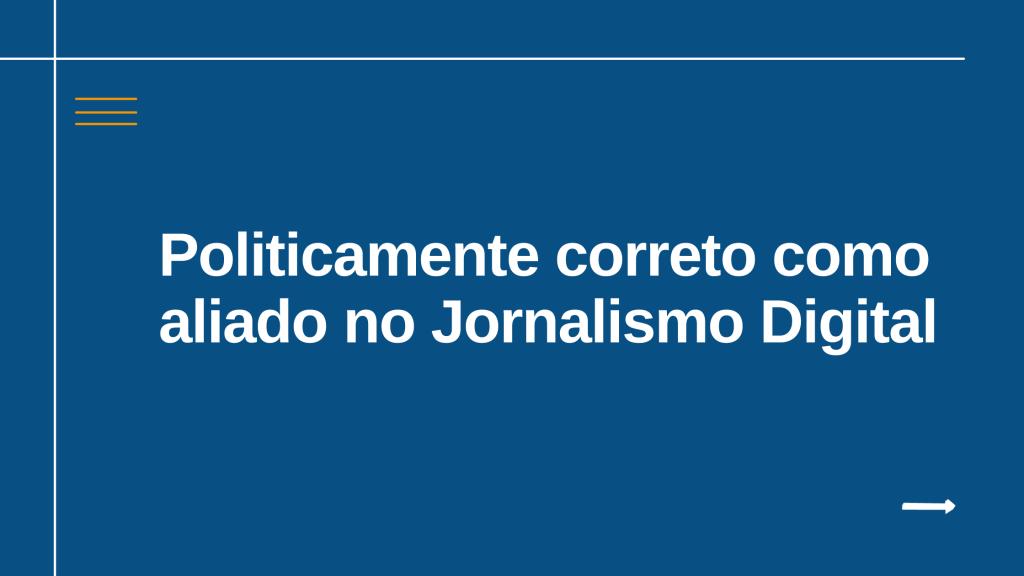 Politicamente correto como aliado no Jornalismo Digital